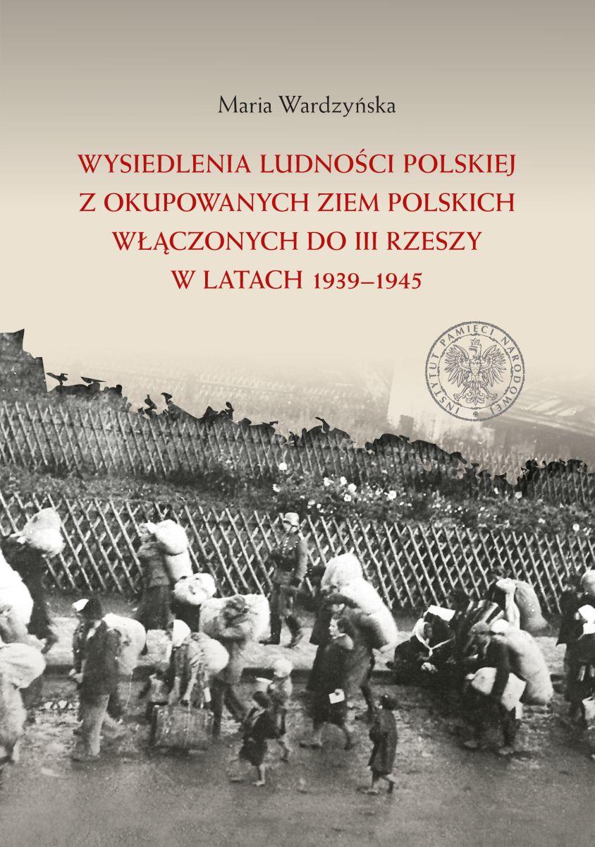 Wysiedlenia ludności polskiej z okupowanych ziem polskich włączonych do III Rzeszy w latach 1939–1945, Warszawa 2017