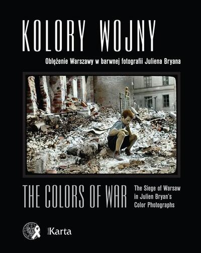 Kolory wojny. Oblężenie Warszawy w barwnej fotografii Juliena Bryana / The Colors of War. The Siege of Warsaw in Julien Bryan's Color Photographs